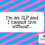 I'm an SLP and I cannot live without…