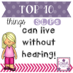 Top 10 Things SLPs Can Live Without Hearing!