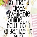 So Many Ideas Available Online….How Do I Organize It All?!