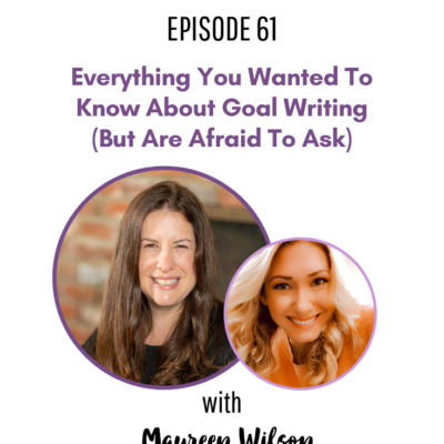61: Everything You Wanted To Know About Goal Writing (But Are Afraid To Ask) with Maureen Wilson